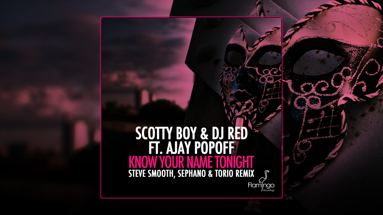 DJ Scotty Boy & DJ Red ft. Ajay Popoff – Know Your Name Tonight (Steve Smooth, Sephano & Torio Remix)